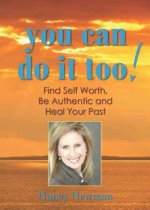 You Can Do It Too!: Find Self Worth, Be Authentic and Heal Your Past