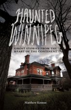 Haunted Winnipeg: Ghost Stories from the Heart of the Continent
