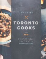 Toronto Cooks: 100 Signature Recipes from the City's Best Restaurants
