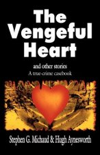 The Vengeful Heart: And Other Stories: A True-Crime Casebook