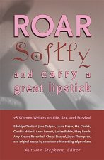 Roar Softly and Carry a Great Lipstick: 28 Women Writers on Life, Sex, and Survival