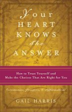 Your Heart Knows the Answer: How to Trust Yourself and Make the Choices That Are Right for You: Ceremonies, Prayers, and Affirmations