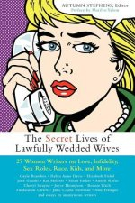 The Secret Lives of Lawfully Wedded Wives: 25 Women Writers on Love, Infidelity, Sex Roles, Race, Kids, and More