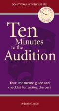 Ten Minutes to the Audition: Your Last-Minute Guide and Checklist for Getting the Part