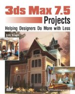 3ds Max 7.5 Projects: Helping Designers Do More with Less