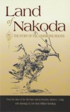 Land of Nakoda: The Story of the Assiniboine Indians