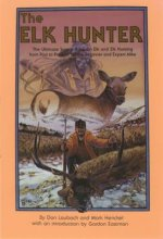 The Elk Hunter: The Ultimate Source Book on Elk and Elk Hunting from Past to Present, for the Beginner and Expert Alike