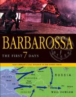 Barbarossa: The First Seven Days: Nazi Germany's 1941 Invasion of the Soviet Union