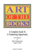 Art of the Books a Complete Guide to a Fundraising Project for Libraries & Other Organizations