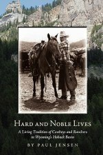 Hard and Noble Lives: A Living Tradition of Cowboys and Ranchers in Wyoming's Hoback Basin