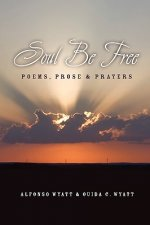 Soul Be Free: Poems, Prose & Prayers
