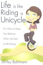 Life Is Like Riding a Unicycle: Fun Ways to Keep Your Balance When Life Gets a Little Bumpy