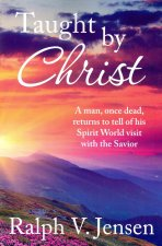 Taught by Christ: A Man, Once Dead, Returns to Tell of His Spirit World Visit with the Savior
