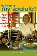 Where's My Spatula?: Fast Healthy Meals for When Your Kitchen or Your Life Is a Mess