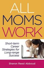All Moms Work: Short-Term Career Strategies for Long-Range Success