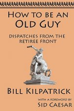 How to Be an Old Guy: Dispatches from the Retiree Front