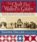 The Quilt That Walked to Golden: Women and Quilts in the Mountain West: From the Overland Trail to Contemporary Colorado