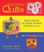 Eye Candy Quilts: Super-Fast Fun with Beads, Baubles, Buttons, and More!
