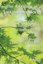 The Anatomy of a Sustainable World: Our Choice Between Climate Change or System Change and How You Can Make a Difference