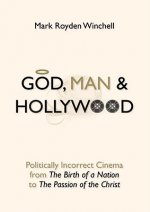 God, Man & Hollywood: Politically Incorrect Cinema from the Birth of a Nation to the Passion of the Christ