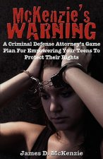 McKenzie's Warning: A Criminal Defense Attorney's Game Plan for Empowering Your Teens to Protect Their Rights