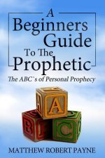 The Beginner S Guide to the Prophetic: The ABC's of Personal Prophecy