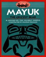 Mayuk the Grizzly Bear: A Legend of the Sechelt People