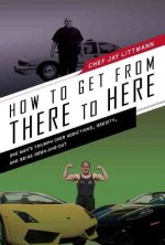 How to Get from There to Here: One Man's Triumph Over Addictions, Obesity, and Being Down-And-Out