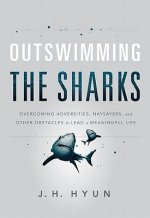 Outswimming the Sharks: Overcoming Adversities, Naysayers, and Other Obstacles to Lead a Meaningful Life