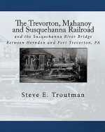 The Trevorton, Mahanoy and Susquehanna Railroad: And the Susquehanna River Bridge Between Herndon and Port Trevorton, Pa