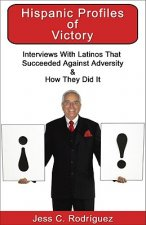 Hispanic Profiles of Victory: Interviews with Latinos That Succeeded Against Adversity & How They Did It