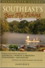 The Southeast's Best Fly Fishing: Premier Trout Streams and Rivers of Georgia, North Carolina, Tennesee, and Kentucky; Including Great Smoky Mountains