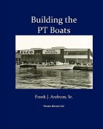 Building the PT Boats: An Illustrated History of U.S. Navy Torpedo Boat Construction in World War II