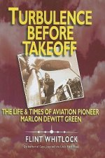 Turbulence Before Takeoff: The Life & Times of Aviation Pioneer Marlon DeWitt Green