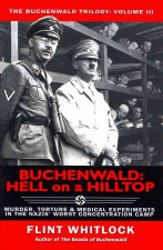 Buchenwald: Hell on a Hilltop: Murder, Torture & Medical Experiments in the Nazis' Worst Concentration Camp