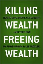 Killing Wealth, Freeing Wealth: How to Save America's Economy... and Your Own