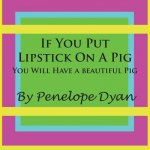 If You Put Lipstick on a Pig---You Will Have a Beautiful Pig