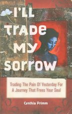 I'll Trade My Sorrow: Trading the Pain of Yesterday for a Journey That Frees Your Soul