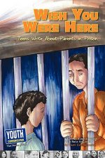 Wish You Were Here: Teens Write about Parents in Prison