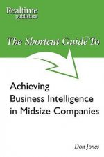 The Shortcut Guide to Achieving Business Intelligence in Midsize Companies