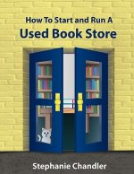 How to Start and Run a Used Bookstore: A Bookstore Owner's Essential Toolkit with Real-World Insights, Strategies, Forms, and Procedures