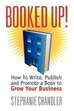 Booked Up! How to Write, Publish and Promote a Book to Grow Your Business