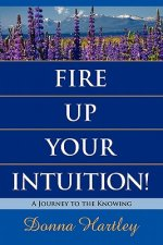 Fire Up Your Intuition: A Journey to the Knowing