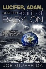 Lucifer, Adam, and the Spirit of Babylon: How to Escape Deception at the End of the Age