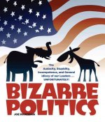 Bizarre Politics: The Audacity, Stupidity, Incompetence, and General Idiocy of Our Leaders... Unfortunately!