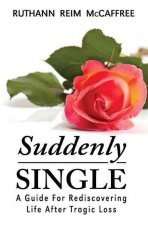 Suddenly Single: A Guide for Rediscovering Life After Tragic Loss