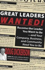 Great Leaders Wanted!: Become the Leader You Want to Be--And Your Company, Business and Community Need You to Be