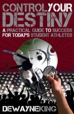 Control Your Destiny: A Practical Guide to Success for Today's Student Athletes