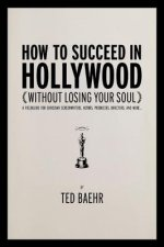 How to Succeed in Hollywood Without Losing Your Soul: A Field Guide for Christian Screenwriters, Actors, Producers, Directors, and More