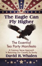 The Eagle Can Fly Higher: The Essential Tea Party Manifesto